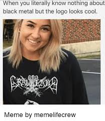 Black Metal Meme - when you literally know nothing about black metal but the logo looks