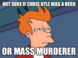 Chris Kyle Meme - not sure if chris kyle was a hero or mass murderer futurama fry