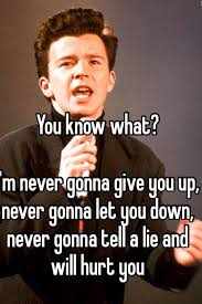 Never Gonna Give You Up Meme - you know what i m never gonna give you up never gonna let you