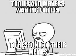 Memes Trolls - trolls and memers waiting for ppl to respond to their memes