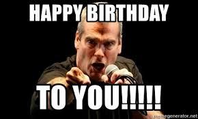 Henry Meme - happy birthday to you henry rollins pissed meme generator