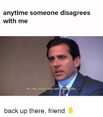 Er Memes - anytime someone disagrees with me no one asked you anythi er back