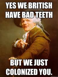 Bad Teeth Meme - yes we british have bad teeth but we just colonized you joseph