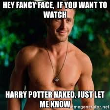Naked Girl Meme - hey fancy face if you want to watch harry potter naked just let