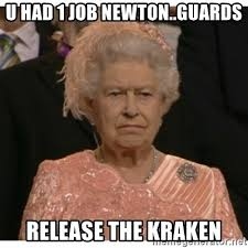 Release The Kraken Meme Generator - u had 1 job newton guards release the kraken unimpressed queen
