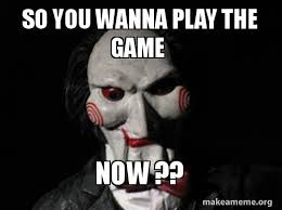 Do You Want To Play A Game Meme - so you wanna play the game now make a meme