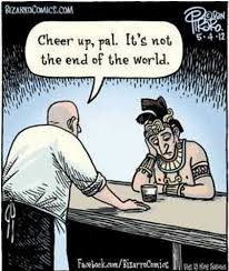 Meme End Of The World - cheer up pal it s not the end of the world mayan end of the