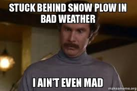 Bad Weather Meme - stuck behind snow plow in bad weather i ain t even mad ron