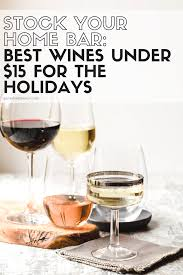 stock your home bar best wines under 15 for the holidays