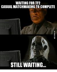 Funny Tf2 Memes - waiting for tf2 casual matchmaking to complete still waiting tf2