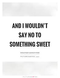 and i wouldn t say no to something sweet picture quotes