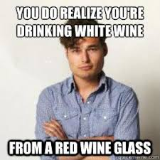 Red Wine Meme - you do realize you re drinking white wine from a red wine glass