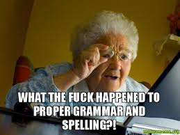 Correct Grammar Meme - what the fuck happened to proper grammar and spelling make a meme