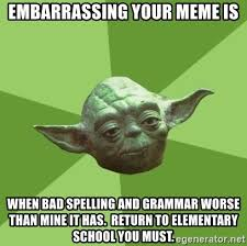 Bad Spelling Meme - embarrassing your meme is when bad spelling and grammar worse than