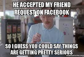 Friend Request Meme - he accepted my friend request on facebook so i guess you could say