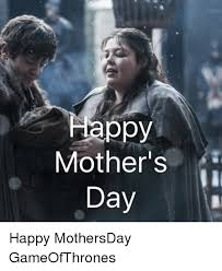 Meme Mothers Day - happy mother s day happy mothersday gameofthrones meme on esmemes com
