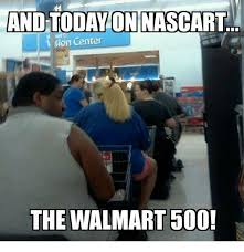 Wal Mart Meme - and today on nascart sion center the walmart 500 walmart meme