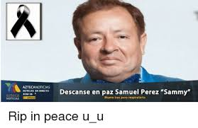 Memes De Sammy - aztecanoticias noticias en directo descanse en paz samuel perez