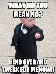 Twerk Meme - what do you mean no bend over and twerk for me now baby