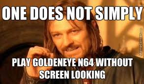 Goldeneye Meme - one does not simply play goldeneye n64 without screen looking by