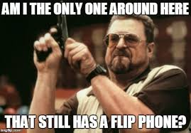Flip Phone Meme - am i the only one around here meme imgflip