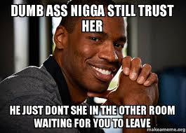 Dumb Ass Meme - dumb ass nigga still trust her he just dont she in the other room