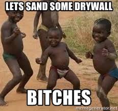 Drywall Meme - lets sand some drywall bitches african children dancing meme