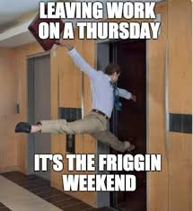 Leaving Work On Friday Meme - leaving work on a thursday it s the friggin weekend friday