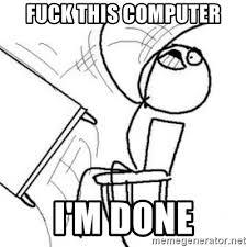 Computer Flip Meme - fuck this computer i m done flip table meme meme generator