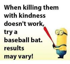 Baseball Bat Meme - when killing them with kindness doesn t work try a baseball bat