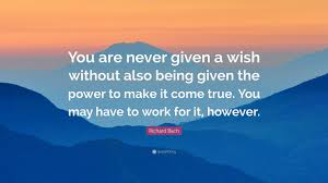 richard bach quote you are never given a wish without also being