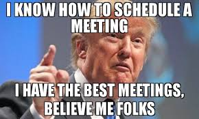 Meeting Meme - i know how to schedule a meeting i have the best meetings believe
