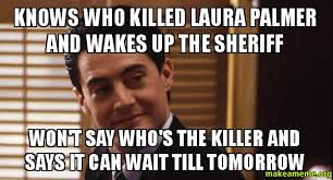 It Can Wait Meme - knows who killed laura palmer and wakes up the sheriff won t say
