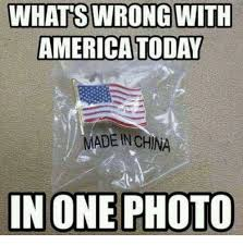 America Meme - whats wrong with america today made in china in one photo america