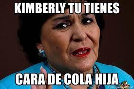 Kimberly Meme - kimberly tu tienes cara de cola hija carmen salinas meme meme