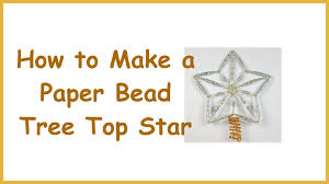 learn how to make a paper bead tree top star you can download the