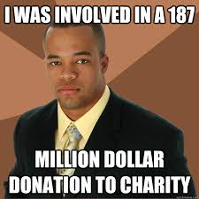 Donation Meme - i was involved in a 187 million dollar donation to charity