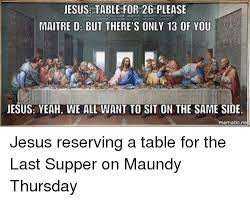 Last Supper Meme - jesus table for 26 please maitre d but there s only 13 of you jesus