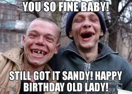 you so fine baby still got it sandy happy birthday old lady meme