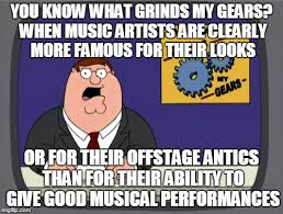 What Grinds My Gears Meme - you know what grinds my gears when music artists are clearly more
