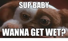 Sup Meme - sup baby wanna get wet meme com baby it s cold outside meme on me me