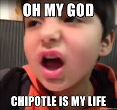 Chipotle Memes - oh my god chipotle is my life chipotle kid meme generator