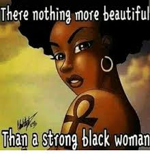 Black Woman Meme - there nothing more beautiful than a strong black woman beautiful