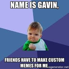 Meme Generator Custom - name is gavin friends have to make custom memes for me success
