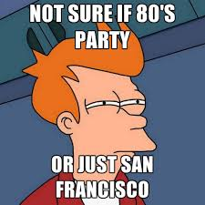 San Francisco Meme - not sure if 80 s party or just san francisco create meme