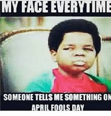 April Fools Day Meme - my face everytime someone tellsmesomething on april fools day