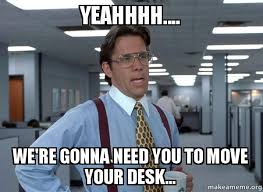 Desk Meme - yeahhhh we re gonna need you to move your desk that would