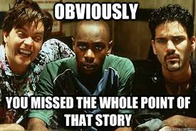 Half Baked Meme - obviously you missed the whole point of that story half baked