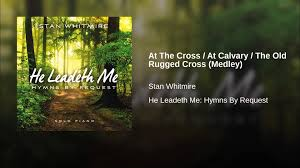 at the cross at calvary the old rugged cross medley youtube