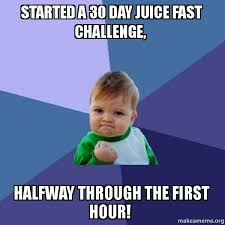 Fast Meme - started a 30 day juice fast challenge halfway through the first